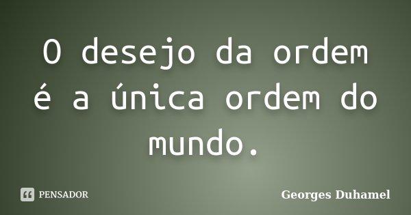 O desejo da ordem é a única ordem do mundo.... Frase de Georges Duhamel.