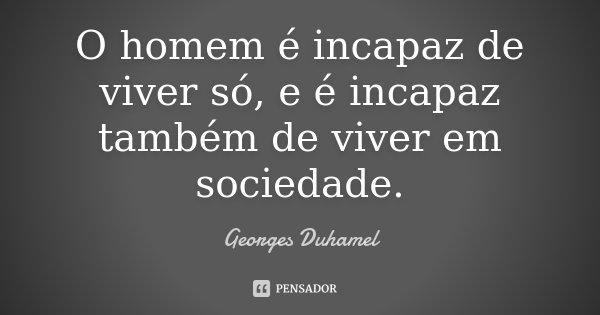 O homem é incapaz de viver só, e é incapaz também de viver em sociedade.... Frase de Georges Duhamel.