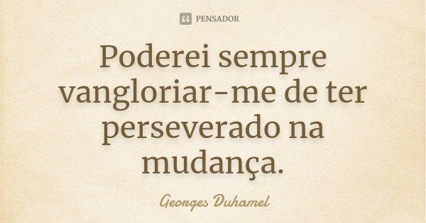 Poderei sempre vangloriar-me de ter perseverado na mudança.... Frase de Georges Duhamel.
