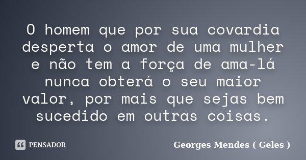 O homem que por sua covardia desperta o amor de uma mulher e não tem a força de ama-lá nunca obterá o seu maior valor, por mais que sejas bem sucedido em outras... Frase de Georges Mendes ( Geles ).