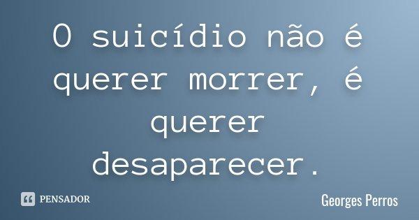 O suicídio não é querer morrer, é querer desaparecer.... Frase de Georges Perros.