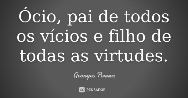 Ócio, pai de todos os vícios e filho de todas as virtudes.... Frase de Georges Perros.