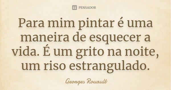 Para mim pintar é uma maneira de esquecer a vida. É um grito na noite, um riso estrangulado.... Frase de Georges Rouault.