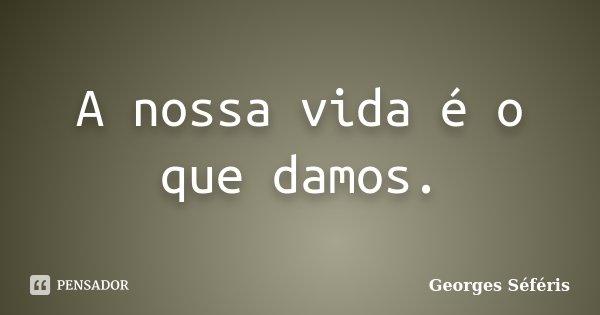 A nossa vida é o que damos.... Frase de Georges Séféris.