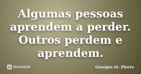 Algumas pessoas aprendem a perder. Outros perdem e aprendem.... Frase de Georges St. Pierre.