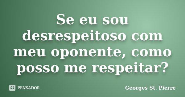 Se eu sou desrespeitoso com meu oponente, como posso me respeitar?... Frase de Georges St. Pierre.