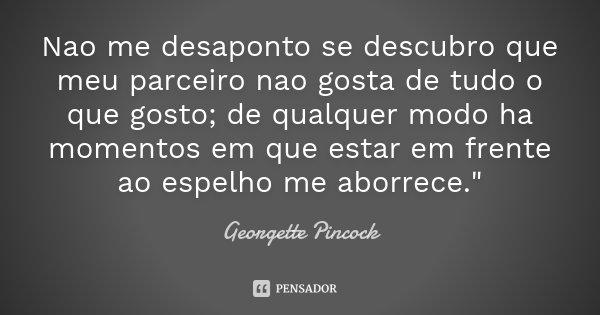 """Nao me desaponto se descubro que meu parceiro nao gosta de tudo o que gosto; de qualquer modo ha momentos em que estar em frente ao espelho me aborrece.""""... Frase de Georgette Pincock."""