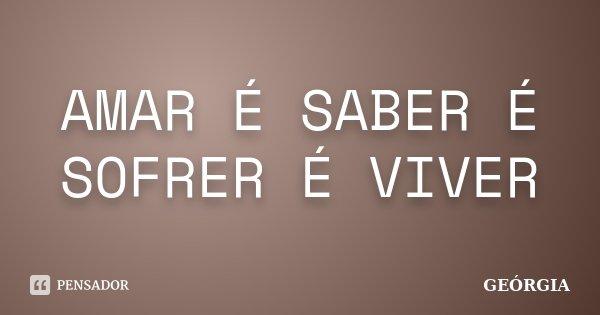 AMAR É SABER É SOFRER É VIVER... Frase de GEÓRGIA.
