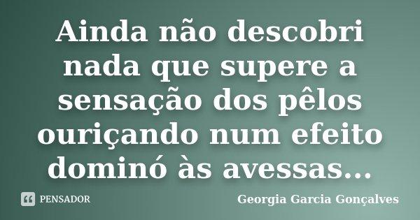 Ainda não descobri nada que supere a sensação dos pêlos ouriçando num efeito dominó às avessas...... Frase de Georgia Garcia Gonçalves.