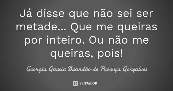 Já disse que não sei ser metade... Que me queiras por inteiro. Ou não me queiras, pois!... Frase de Georgia Garcia Brandão de Proença Gonçalves.
