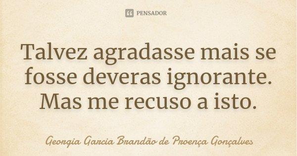 Talvez agradasse mais se fosse deveras ignorante. Mas me recuso a isto.... Frase de Georgia Garcia Brandão de Proença Gonçalves.