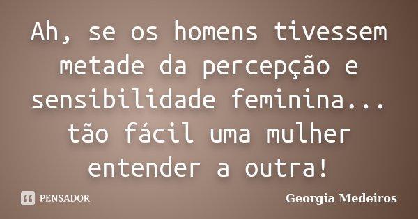 Ah, se os homens tivessem metade da percepção e sensibilidade feminina... tão fácil uma mulher entender a outra!... Frase de Georgia Medeiros.