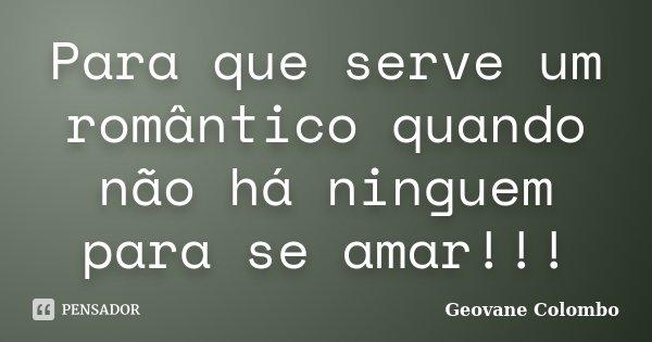 Para que serve um romântico quando não há ninguem para se amar!!!... Frase de Geovane Colombo.