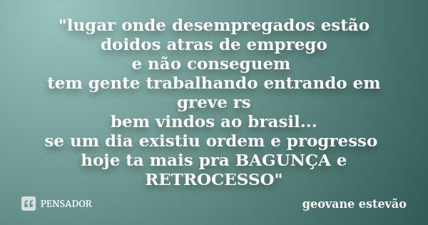 """""""lugar onde desempregados estão doidos atras de emprego e não conseguem tem gente trabalhando entrando em greve rs bem vindos ao brasil... se um dia existi... Frase de Geovane Estevão."""