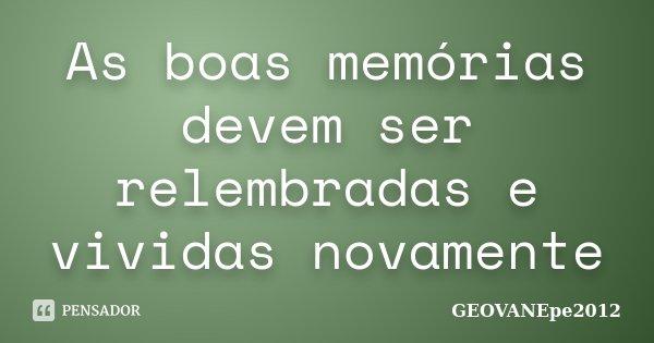 As boas memórias devem ser relembradas e vividas novamente... Frase de GEOVANEpe2012.