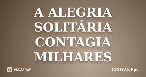 A ALEGRIA SOLITÁRIA CONTAGIA MILHARES... Frase de GEOVANEpe.