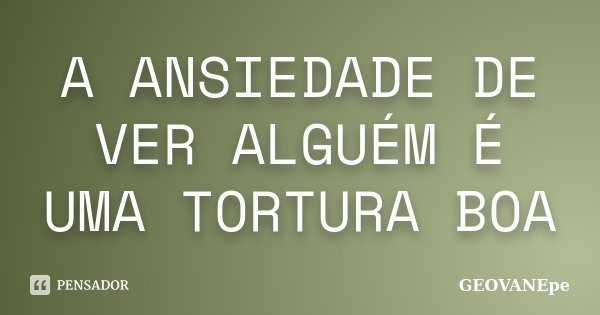 A ANSIEDADE DE VER ALGUÉM É UMA TORTURA BOA... Frase de GEOVANEpe.