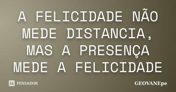 A FELICIDADE NÃO MEDE DISTANCIA, MAS A PRESENÇA MEDE A FELICIDADE... Frase de GEOVANEpe.