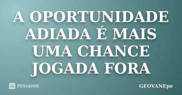 A OPORTUNIDADE ADIADA É MAIS UMA CHANCE JOGADA FORA... Frase de GEOVANEpe.