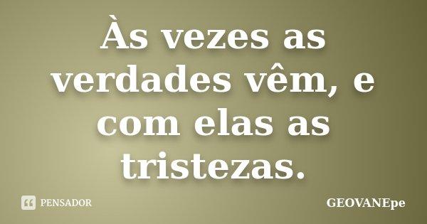 AS VEZES AS VERDADES VEM, E COM ELAS... AS TRISTEZAS... Frase de GEOVANEpe.