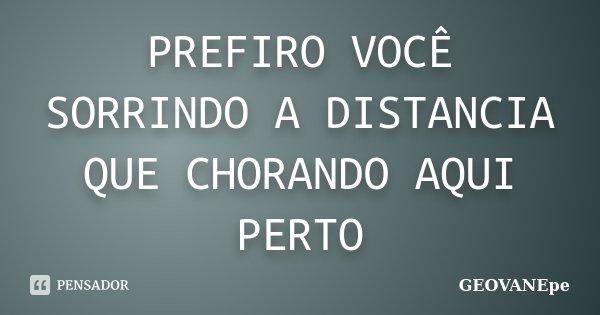 PREFIRO VOCÊ SORRINDO A DISTANCIA QUE CHORANDO AQUI PERTO... Frase de GEOVANEpe.