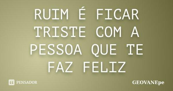 RUIM É FICAR TRISTE COM A PESSOA QUE TE FAZ FELIZ... Frase de GEOVANEpe.
