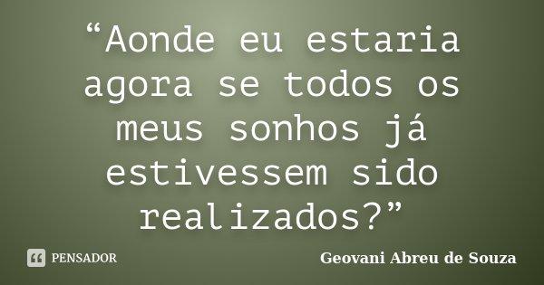 """""""Aonde eu estaria agora se todos os meus sonhos já estivessem sido realizados?""""... Frase de Geovani Abreu de Souza."""