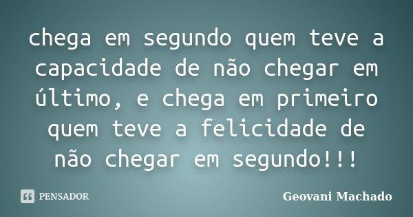 chega em segundo quem teve a capacidade de não chegar em último, e chega em primeiro quem teve a felicidade de não chegar em segundo!!!... Frase de Geovani Machado.
