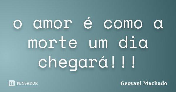 o amor é como a morte um dia chegará!!!... Frase de Geovani Machado.