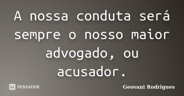 A nossa conduta será sempre o nosso maior advogado, ou acusador.... Frase de Geovani Rodrigues.