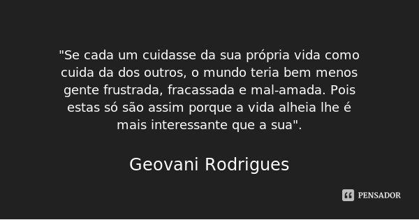 """""""Se cada um cuidasse da sua própria vida como cuida da dos outros, o mundo teria bem menos gente frustrada, fracassada e mal-amada. Pois estas só são assim... Frase de Geovani Rodrigues."""