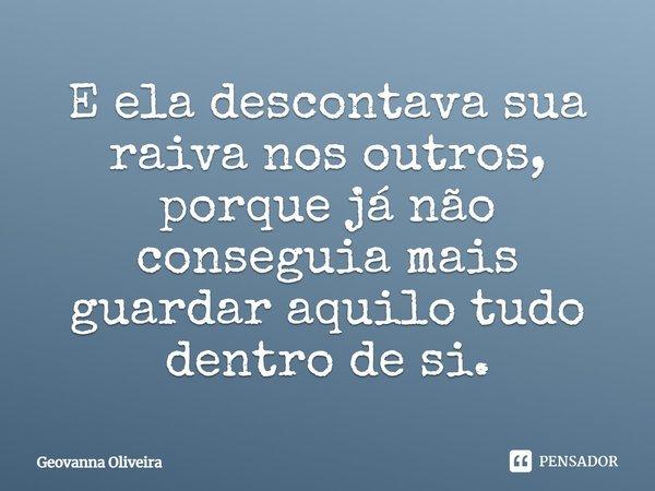 E ela descontava sua raiva nos outros, porque já não conseguia mais guardar aquilo tudo dentro de si.... Frase de Geovanna Oliveira.