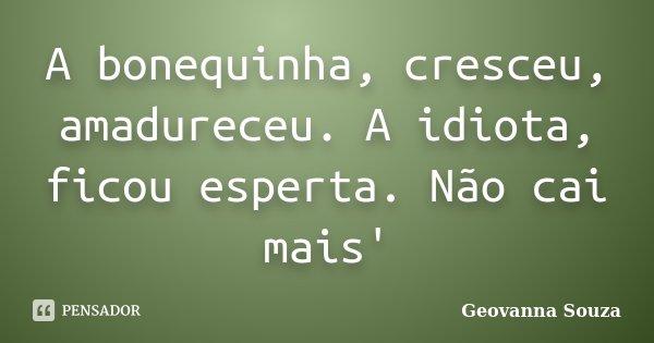 A bonequinha, cresceu, amadureceu. A idiota, ficou esperta. Não cai mais'... Frase de Geovanna Souza.