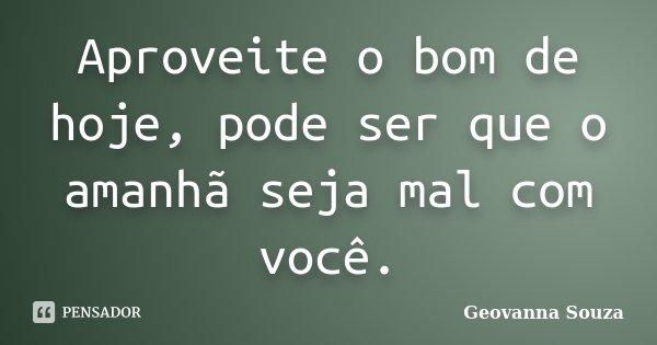 Aproveite o bom de hoje, pode ser que o amanhã seja mal com você.... Frase de Geovanna Souza.