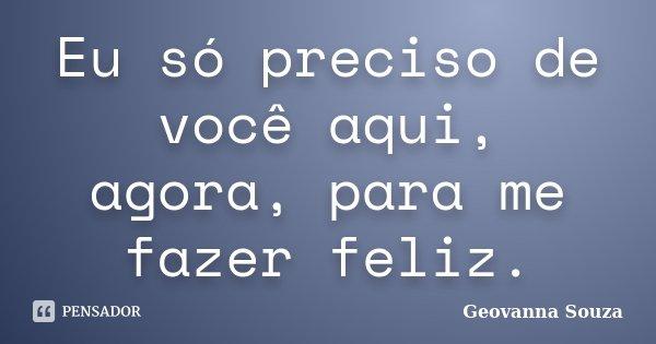 Eu só preciso de você aqui, agora, para me fazer feliz.... Frase de Geovanna Souza.