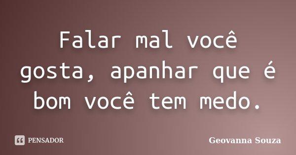 Falar mal você gosta, apanhar que é bom você tem medo.... Frase de Geovanna Souza.