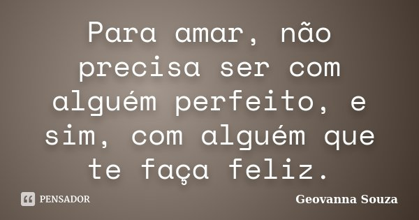 Para amar, não precisa ser com alguém perfeito, e sim, com alguém que te faça feliz.... Frase de Geovanna Souza.