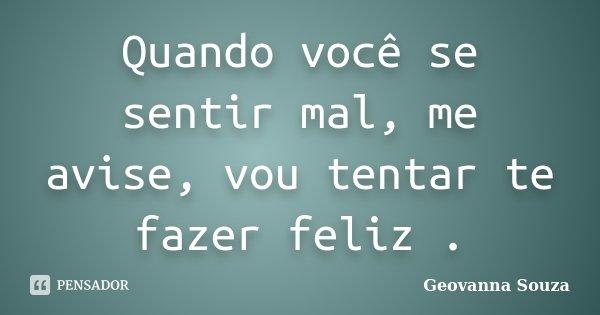Quando você se sentir mal, me avise, vou tentar te fazer feliz .... Frase de Geovanna Souza.
