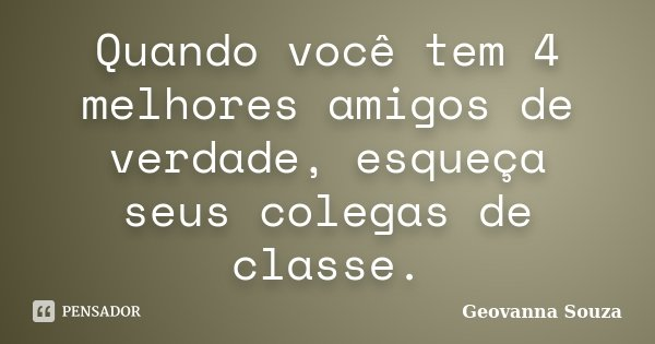 Quando você tem 4 melhores amigos de verdade, esqueça seus colegas de classe.... Frase de Geovanna Souza.