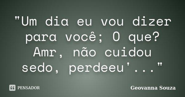 """""""Um dia eu vou dizer para você; O que? Amr, não cuidou sedo, perdeeu'...""""... Frase de Geovanna Souza."""