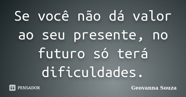 Se você não dá valor ao seu presente, no futuro só terá dificuldades.... Frase de Geovanna Souza.