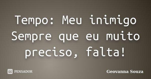 Tempo: Meu inimigo Sempre que eu muito preciso, falta!... Frase de Geovanna Souza.