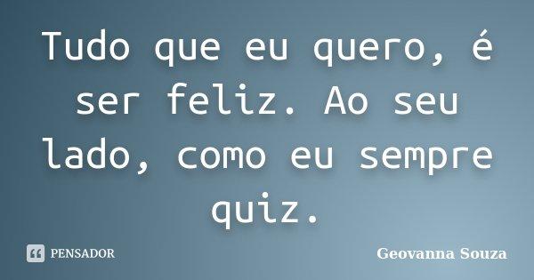 Tudo que eu quero, é ser feliz. Ao seu lado, como eu sempre quiz.... Frase de Geovanna Souza.