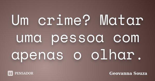 Um crime? Matar uma pessoa com apenas o olhar.... Frase de Geovanna Souza.