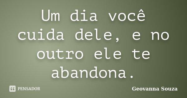 Um dia você cuida dele, e no outro ele te abandona.... Frase de Geovanna Souza.