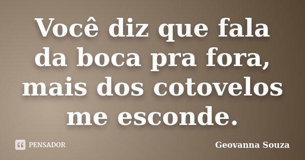 Você diz que fala da boca pra fora, mais dos cotovelos me esconde.... Frase de Geovanna Souza.