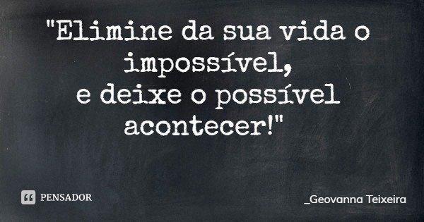 """""""Elimine da sua vida o impossível, e deixe o possível acontecer!""""... Frase de _Geovanna Teixeira."""
