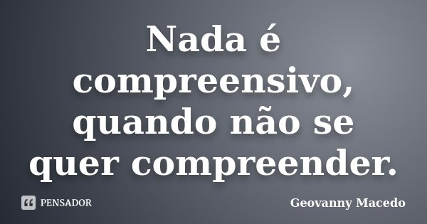 Nada é compreensivo, quando não se quer compreender.... Frase de Geovanny Macedo.