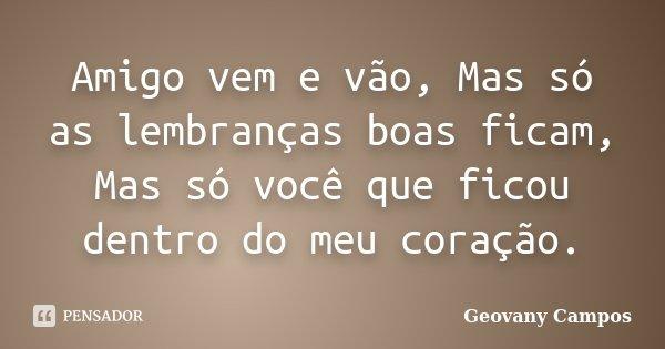 Amigo vem e vão, Mas só as lembranças boas ficam, Mas só você que ficou dentro do meu coração.... Frase de Geovany Campos.