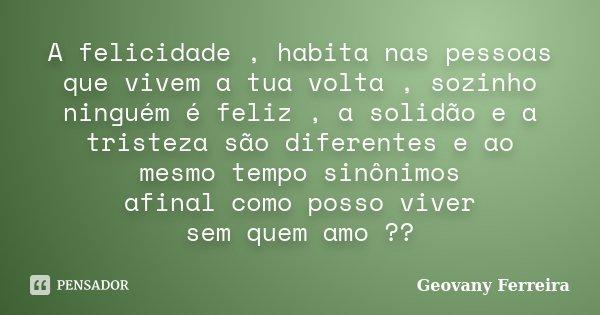 A felicidade , habita nas pessoas que vivem a tua volta , sozinho ninguém é feliz , a solidão e a tristeza são diferentes e ao mesmo tempo sinônimos afinal como... Frase de Geovany Ferreira.